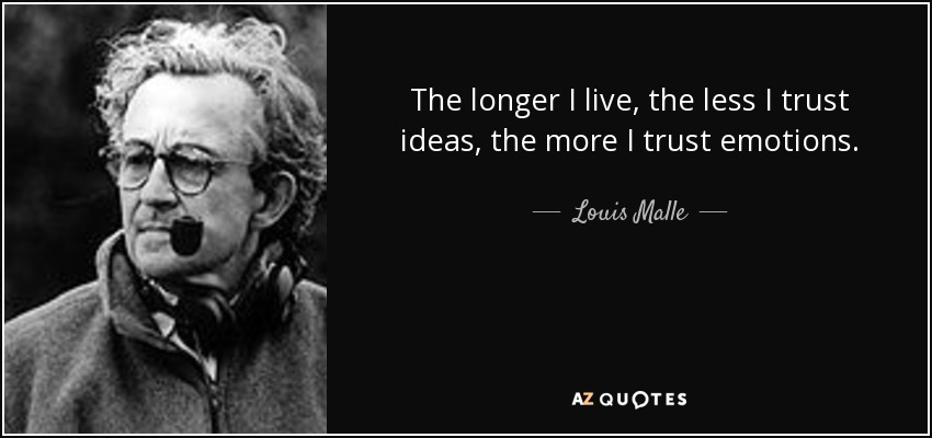 The longer I live, the less I trust ideas, the more I trust emotions. - Louis Malle