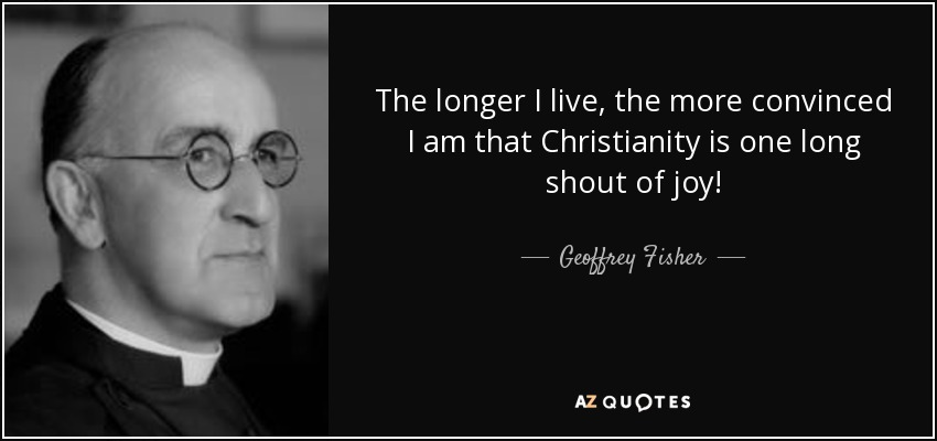 The longer I live, the more convinced I am that Christianity is one long shout of joy! - Geoffrey Fisher