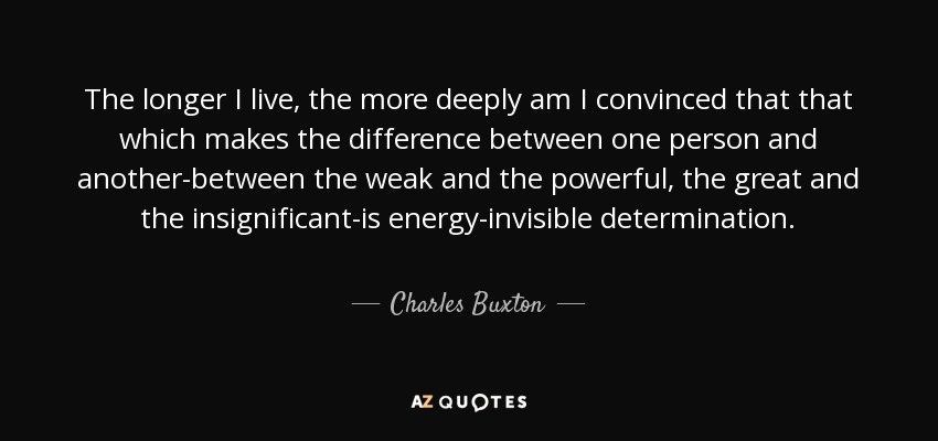 The longer I live, the more deeply am I convinced that that which makes the difference between one person and another-between the weak and the powerful, the great and the insignificant-is energy-invisible determination. - Charles Buxton