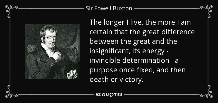 The longer I live, the more I am certain that the great difference between the great and the insignificant, its energy - invincible determination - a purpose once fixed, and then death or victory. - Sir Fowell Buxton, 1st Baronet