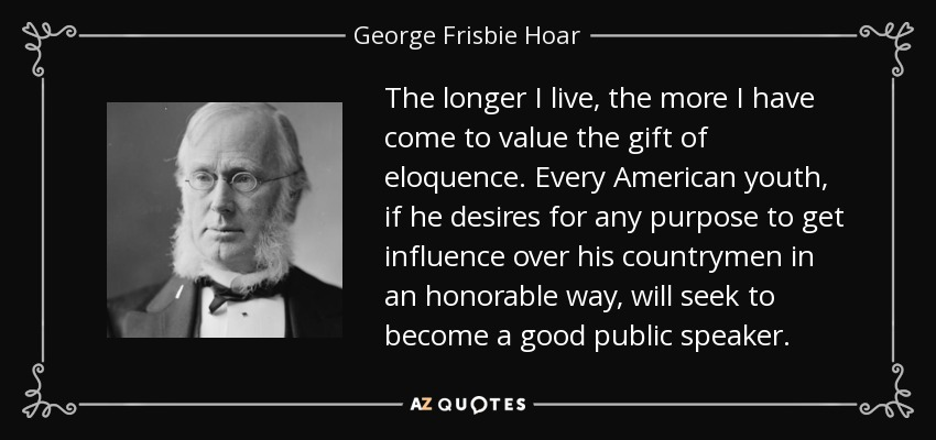 The longer I live, the more I have come to value the gift of eloquence. Every American youth, if he desires for any purpose to get influence over his countrymen in an honorable way, will seek to become a good public speaker. - George Frisbie Hoar