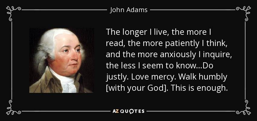 The longer I live, the more I read, the more patiently I think, and the more anxiously I inquire, the less I seem to know...Do justly. Love mercy. Walk humbly [with your God]. This is enough. - John Adams