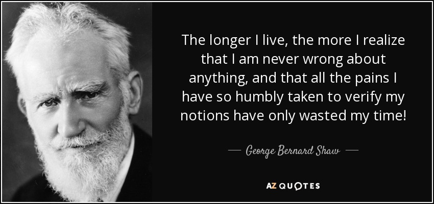 The longer I live, the more I realize that I am never wrong about anything, and that all the pains I have so humbly taken to verify my notions have only wasted my time! - George Bernard Shaw