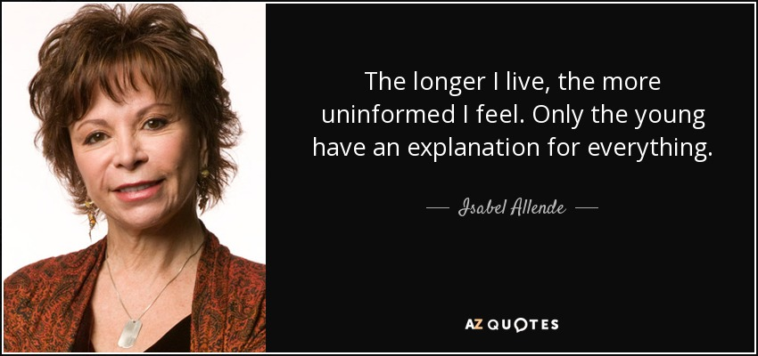 The longer I live, the more uninformed I feel. Only the young have an explanation for everything. - Isabel Allende
