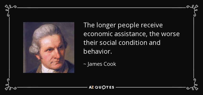 The longer people receive economic assistance, the worse their social condition and behavior. - James Cook