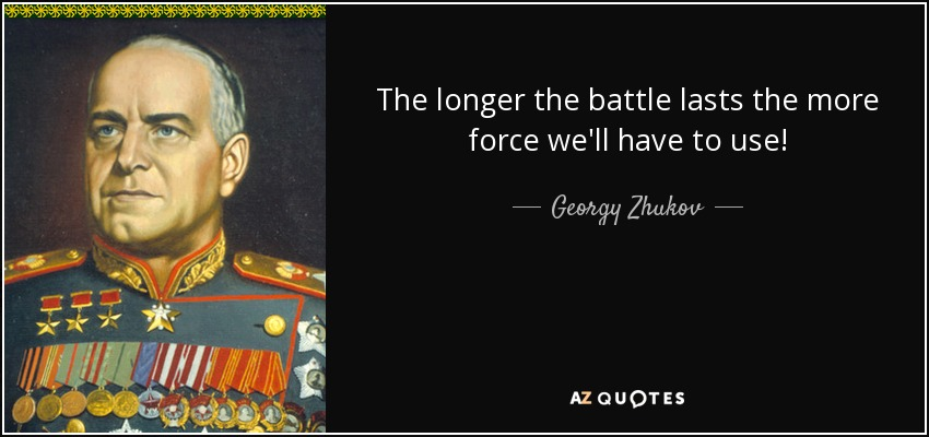 The longer the battle lasts the more force we'll have to use! - Georgy Zhukov