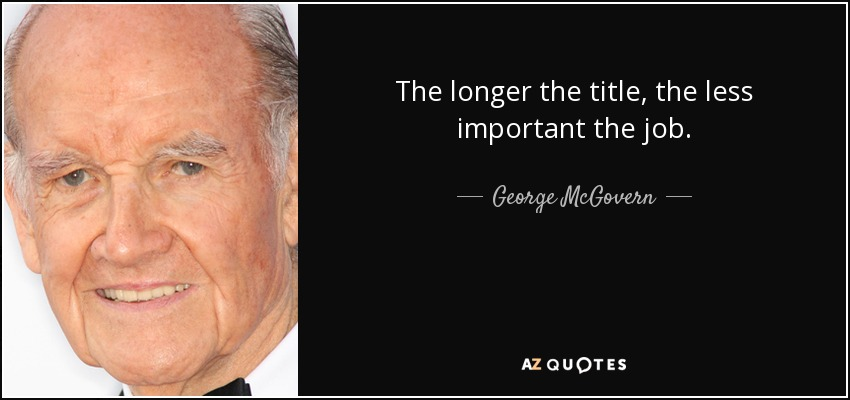 The longer the title, the less important the job. - George McGovern