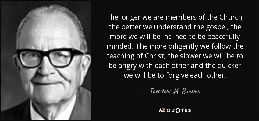 The longer we are members of the Church, the better we understand the gospel, the more we will be inclined to be peacefully minded. The more diligently we follow the teaching of Christ, the slower we will be to be angry with each other and the quicker we will be to forgive each other. - Theodore M. Burton