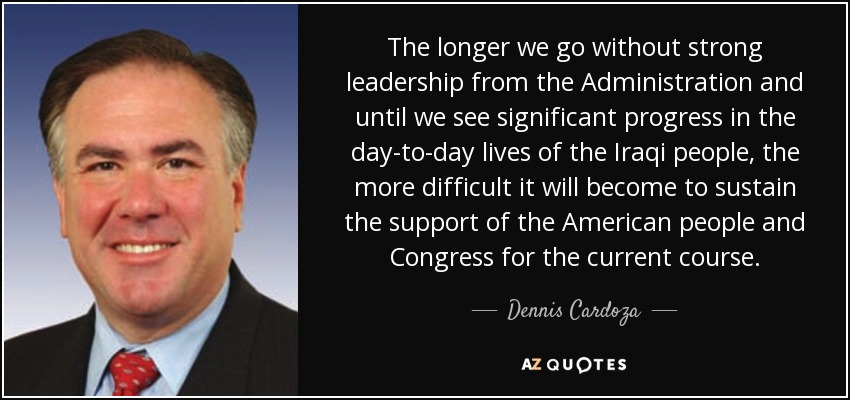 The longer we go without strong leadership from the Administration and until we see significant progress in the day-to-day lives of the Iraqi people, the more difficult it will become to sustain the support of the American people and Congress for the current course. - Dennis Cardoza