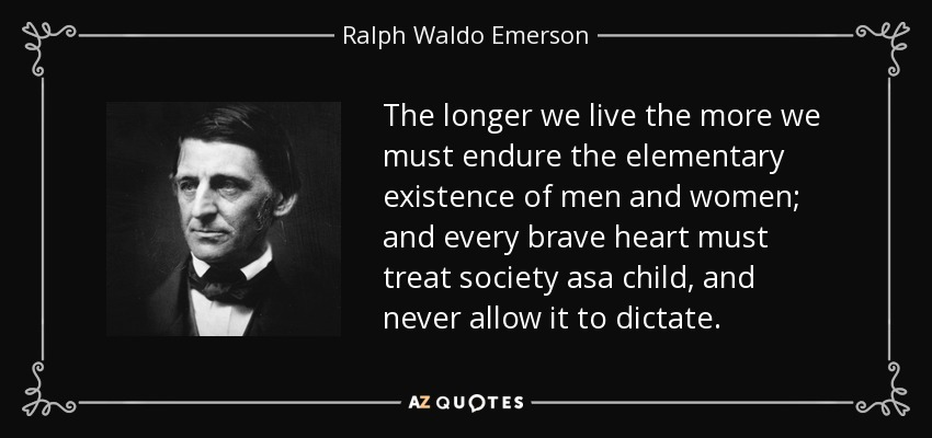 The longer we live the more we must endure the elementary existence of men and women; and every brave heart must treat society asa child, and never allow it to dictate. - Ralph Waldo Emerson
