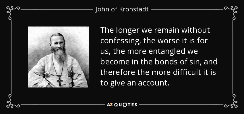 The longer we remain without confessing, the worse it is for us, the more entangled we become in the bonds of sin, and therefore the more difficult it is to give an account. - John of Kronstadt