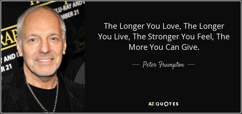 The Longer You Love, The Longer You Live, The Stronger You Feel, The More You Can Give. - Peter Frampton