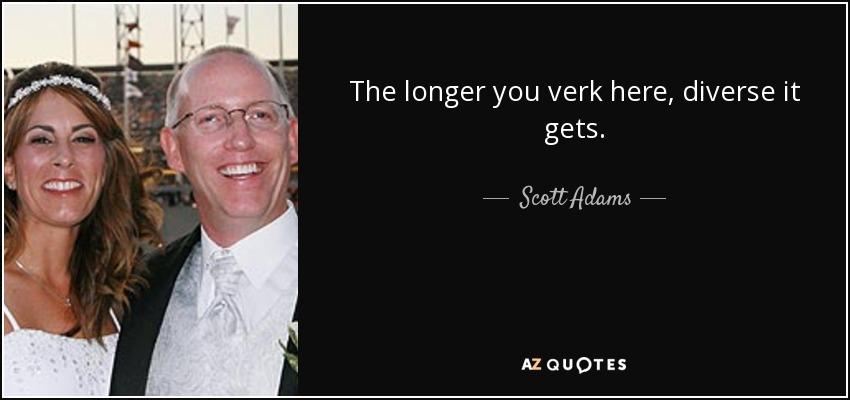 The longer you verk here, diverse it gets. - Scott Adams