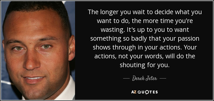 The longer you wait to decide what you want to do, the more time you're wasting. It's up to you to want something so badly that your passion shows through in your actions. Your actions, not your words, will do the shouting for you. - Derek Jeter