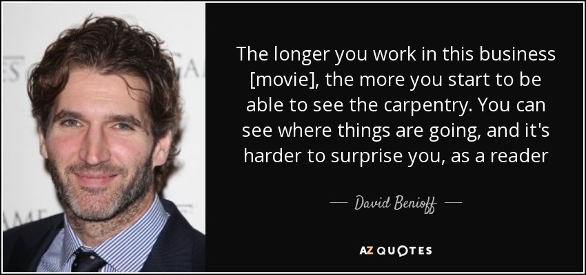 The longer you work in this business [movie], the more you start to be able to see the carpentry. You can see where things are going, and it's harder to surprise you, as a reader - David Benioff