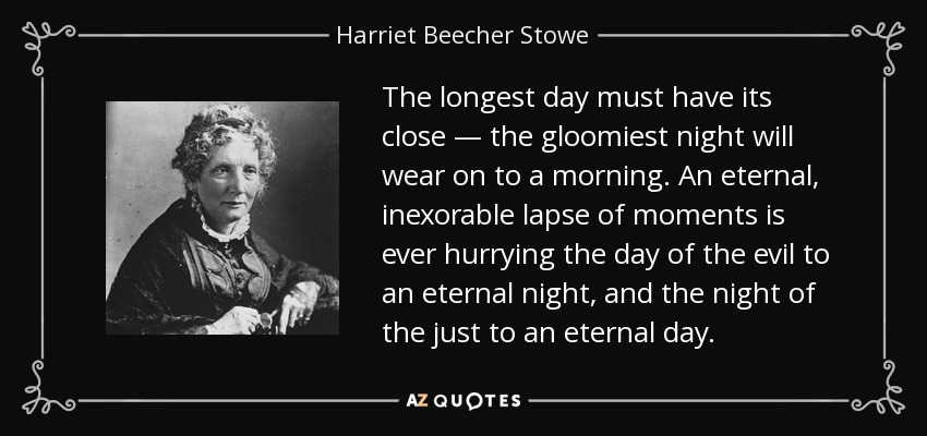 The longest day must have its close — the gloomiest night will wear on to a morning. An eternal, inexorable lapse of moments is ever hurrying the day of the evil to an eternal night, and the night of the just to an eternal day. - Harriet Beecher Stowe