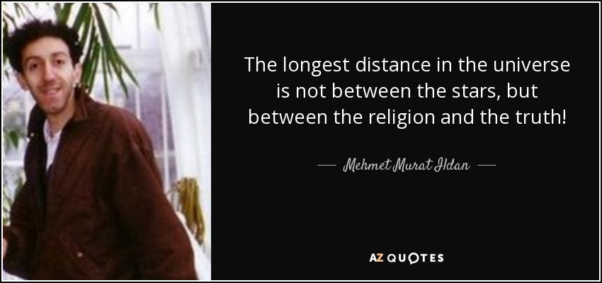 The longest distance in the universe is not between the stars, but between the religion and the truth! - Mehmet Murat Ildan