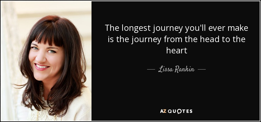 The longest journey you'll ever make is the journey from the head to the heart - Lissa Rankin