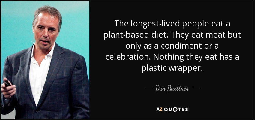 The longest-lived people eat a plant-based diet. They eat meat but only as a condiment or a celebration. Nothing they eat has a plastic wrapper. - Dan Buettner
