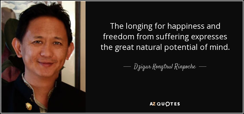 The longing for happiness and freedom from suffering expresses the great natural potential of mind. - Dzigar Kongtrul Rinpoche