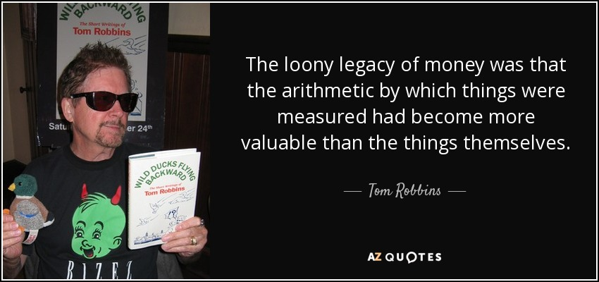 The loony legacy of money was that the arithmetic by which things were measured had become more valuable than the things themselves. - Tom Robbins