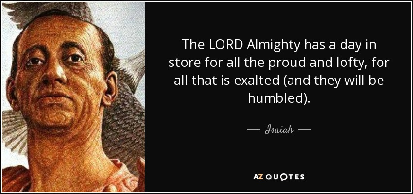 The LORD Almighty has a day in store for all the proud and lofty, for all that is exalted (and they will be humbled). - Isaiah