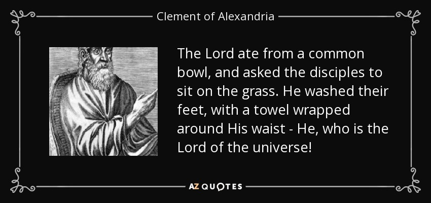 The Lord ate from a common bowl, and asked the disciples to sit on the grass. He washed their feet, with a towel wrapped around His waist - He, who is the Lord of the universe! - Clement of Alexandria