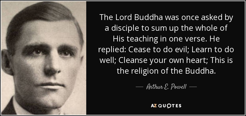 The Lord Buddha was once asked by a disciple to sum up the whole of His teaching in one verse. He replied: Cease to do evil; Learn to do well; Cleanse your own heart; This is the religion of the Buddha. - Arthur E. Powell