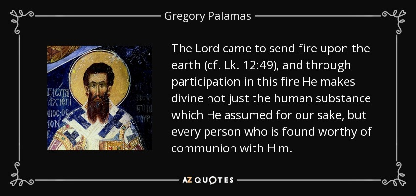 The Lord came to send fire upon the earth (cf. Lk. 12:49), and through participation in this fire He makes divine not just the human substance which He assumed for our sake, but every person who is found worthy of communion with Him. - Gregory Palamas