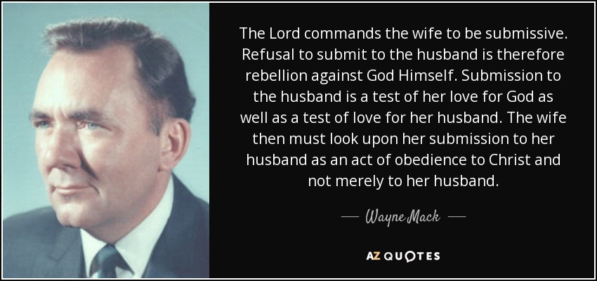 The Lord commands the wife to be submissive. Refusal to submit to the husband is therefore rebellion against God Himself. Submission to the husband is a test of her love for God as well as a test of love for her husband. The wife then must look upon her submission to her husband as an act of obedience to Christ and not merely to her husband. - Wayne Mack