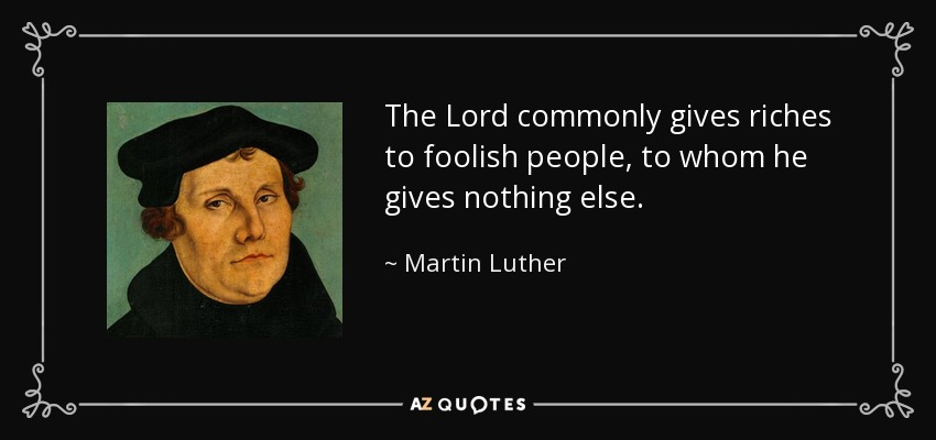 The Lord commonly gives riches to foolish people, to whom he gives nothing else. - Martin Luther