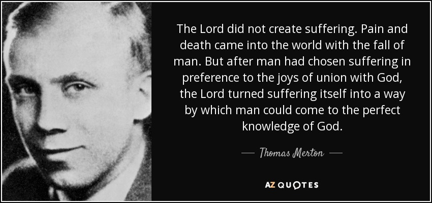 The Lord did not create suffering. Pain and death came into the world with the fall of man. But after man had chosen suffering in preference to the joys of union with God, the Lord turned suffering itself into a way by which man could come to the perfect knowledge of God. - Thomas Merton