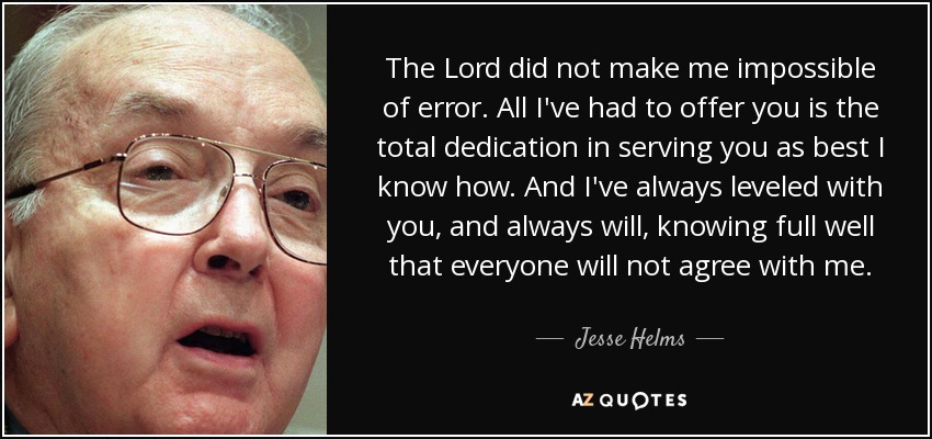 The Lord did not make me impossible of error. All I've had to offer you is the total dedication in serving you as best I know how. And I've always leveled with you, and always will, knowing full well that everyone will not agree with me. - Jesse Helms