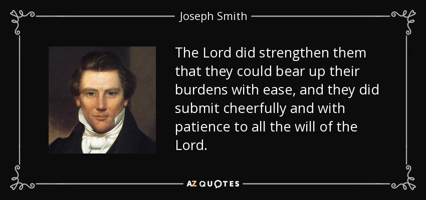 The Lord did strengthen them that they could bear up their burdens with ease, and they did submit cheerfully and with patience to all the will of the Lord. - Joseph Smith, Jr.