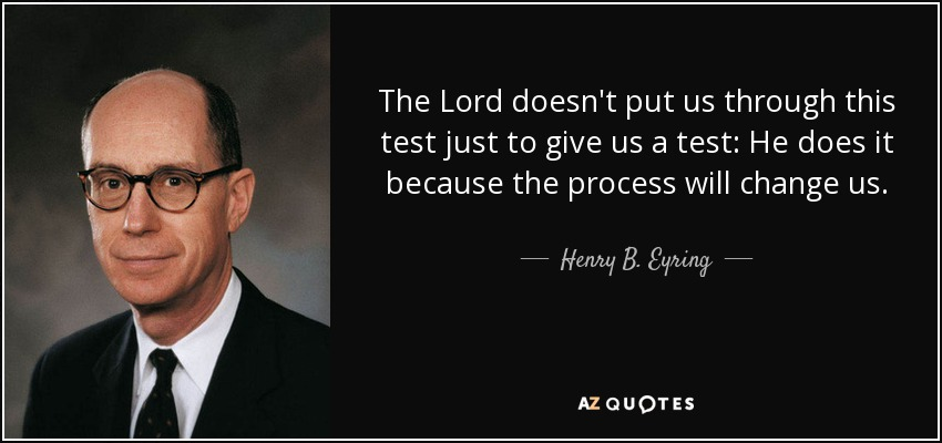 The Lord doesn't put us through this test just to give us a test: He does it because the process will change us. - Henry B. Eyring