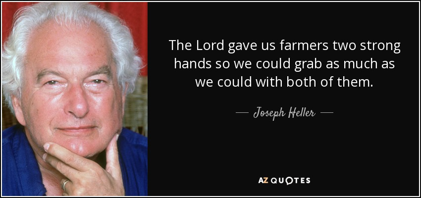 The Lord gave us farmers two strong hands so we could grab as much as we could with both of them. - Joseph Heller