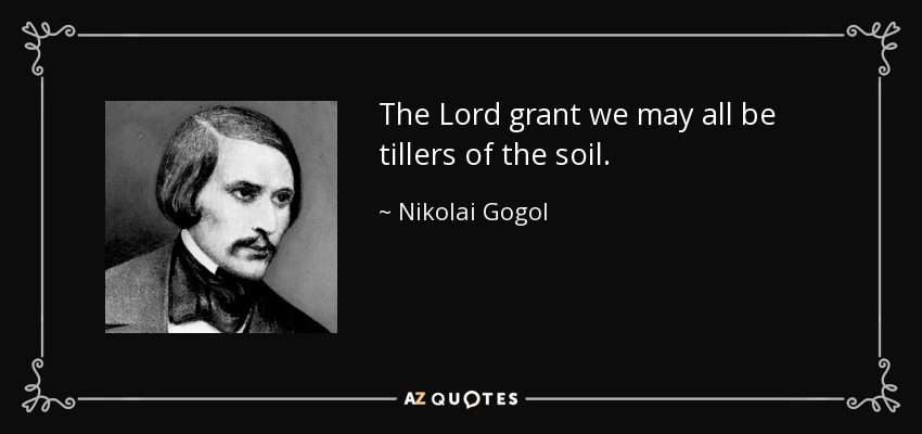 The Lord grant we may all be tillers of the soil. - Nikolai Gogol