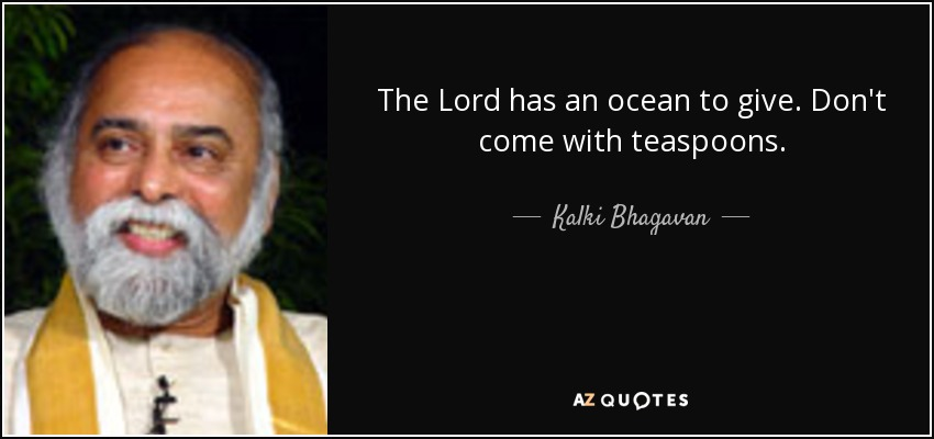 The Lord has an ocean to give. Don't come with teaspoons. - Kalki Bhagavan