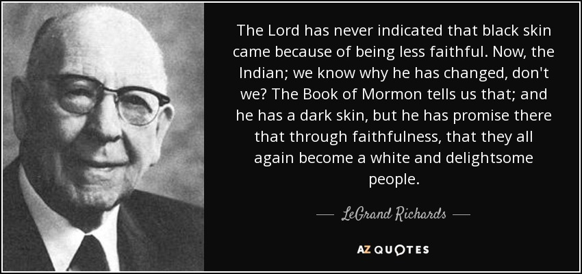 The Lord has never indicated that black skin came because of being less faithful. Now, the Indian; we know why he has changed, don't we? The Book of Mormon tells us that; and he has a dark skin, but he has promise there that through faithfulness, that they all again become a white and delightsome people. - LeGrand Richards