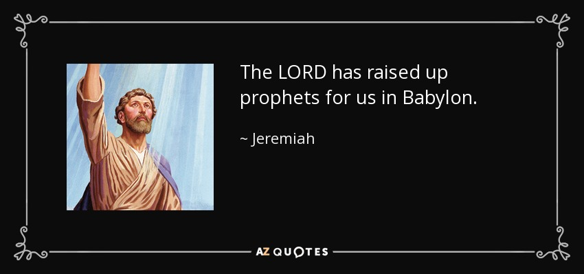 The LORD has raised up prophets for us in Babylon. - Jeremiah