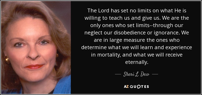 The Lord has set no limits on what He is willing to teach us and give us. We are the only ones who set limits--through our neglect our disobedience or ignorance. We are in large measure the ones who determine what we will learn and experience in mortality, and what we will receive eternally. - Sheri L. Dew