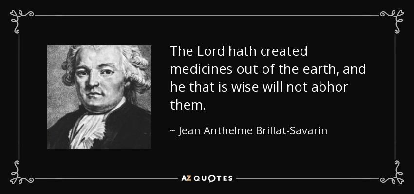 The Lord hath created medicines out of the earth, and he that is wise will not abhor them. - Jean Anthelme Brillat-Savarin
