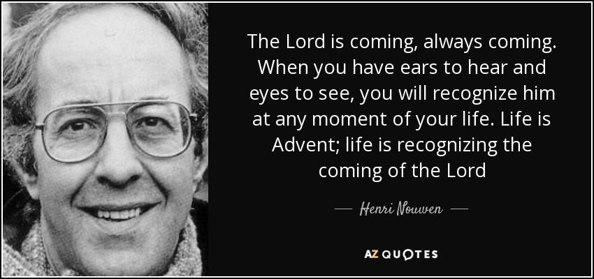The Lord is coming, always coming. When you have ears to hear and eyes to see, you will recognize him at any moment of your life. Life is Advent; life is recognizing the coming of the Lord - Henri Nouwen