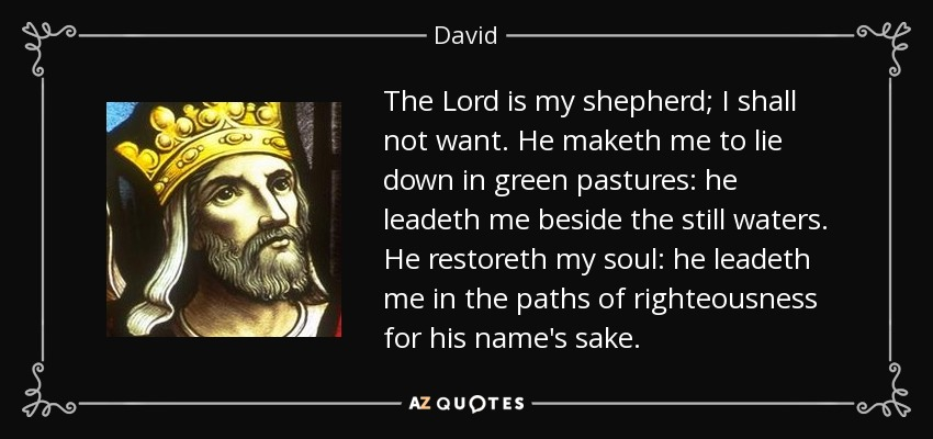 The Lord is my shepherd; I shall not want. He maketh me to lie down in green pastures: he leadeth me beside the still waters. He restoreth my soul: he leadeth me in the paths of righteousness for his name's sake. - David