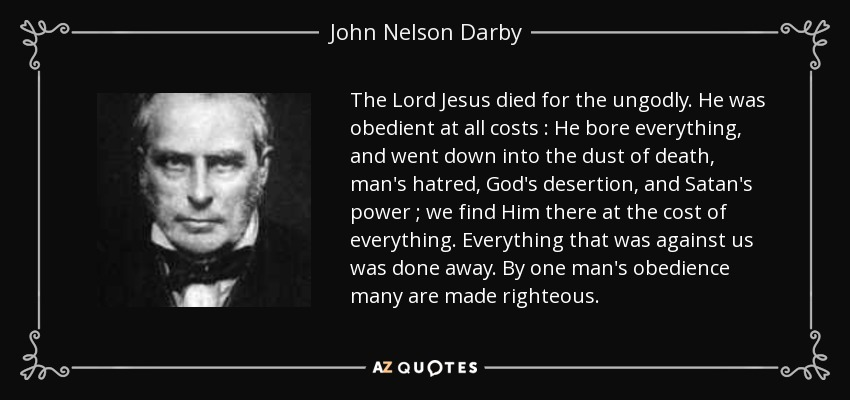 The Lord Jesus died for the ungodly. He was obedient at all costs : He bore everything, and went down into the dust of death, man's hatred, God's desertion, and Satan's power ; we find Him there at the cost of everything. Everything that was against us was done away. By one man's obedience many are made righteous. - John Nelson Darby