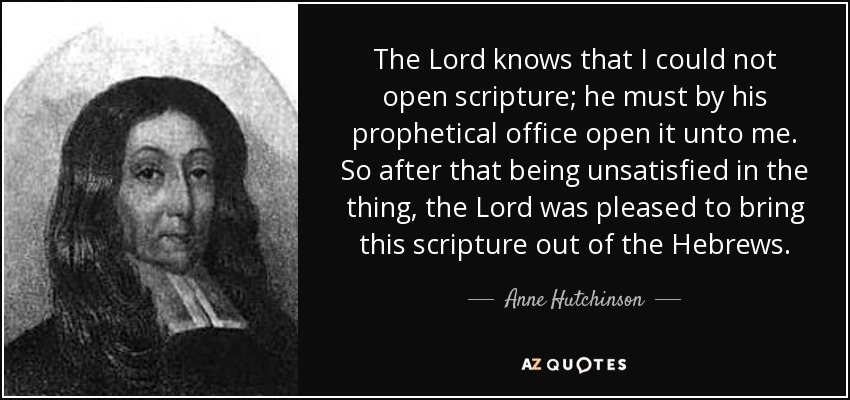 The Lord knows that I could not open scripture; he must by his prophetical office open it unto me. So after that being unsatisfied in the thing, the Lord was pleased to bring this scripture out of the Hebrews. - Anne Hutchinson