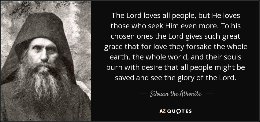 The Lord loves all people, but He loves those who seek Him even more. To his chosen ones the Lord gives such great grace that for love they forsake the whole earth, the whole world, and their souls burn with desire that all people might be saved and see the glory of the Lord. - Silouan the Athonite