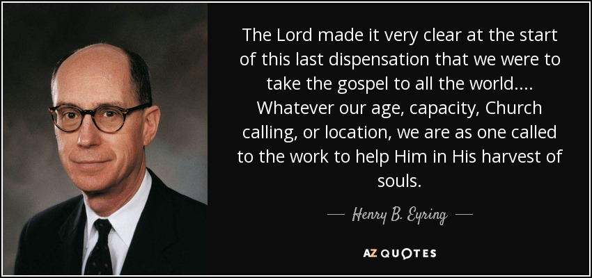 The Lord made it very clear at the start of this last dispensation that we were to take the gospel to all the world. ... Whatever our age, capacity, Church calling, or location, we are as one called to the work to help Him in His harvest of souls. - Henry B. Eyring