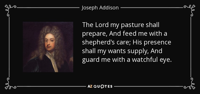 The Lord my pasture shall prepare, And feed me with a shepherd's care; His presence shall my wants supply, And guard me with a watchful eye. - Joseph Addison