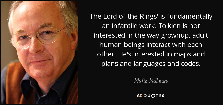 The Lord of the Rings' is fundamentally an infantile work. Tolkien is not interested in the way grownup, adult human beings interact with each other. He's interested in maps and plans and languages and codes. - Philip Pullman